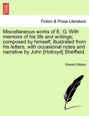 Miscellaneous Works of E. G. with Memoirs of His Life and Writings; Composed by Himself; Illustrated from His Letters, with Occasional Notes and Narrative by John [Holroyd] Sheffield.