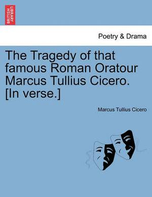 The Tragedy of That Famous Roman Oratour Marcus Tullius Cicero. [In Verse.]
