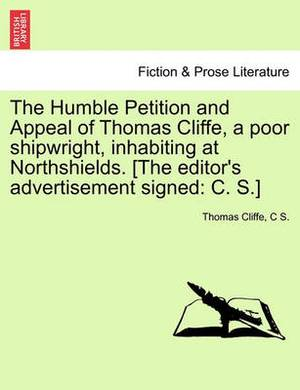 The Humble Petition and Appeal of Thomas Cliffe, a Poor Shipwright, Inhabiting at Northshields. [The Editor's Advertisement Signed: C. S.]