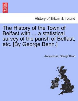The History of the Town of Belfast with ... a Statistical Survey of the Parish of Belfast, Etc. [By George Benn.]