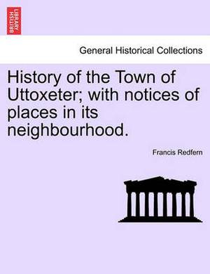 History of the Town of Uttoxeter; With Notices of Places in Its Neighbourhood.