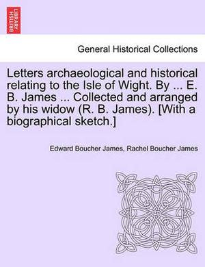 Letters Archaeological and Historical Relating to the Isle of Wight. by ... E. B. James ... Collected and Arranged by His Widow (R. B. James). [With a Biographical Sketch.]