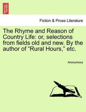 The Rhyme and Reason of Country Life: Or, Selections from Fields Old and New. by the Author of  Rural Hours,  Etc.