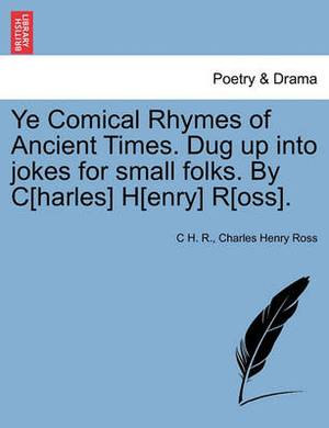 Ye Comical Rhymes of Ancient Times. Dug Up Into Jokes for Small Folks. by C[harles] H[enry] R[oss].