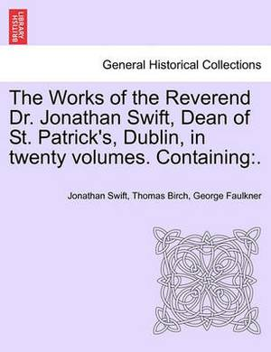 The Works of the Reverend Dr. Jonathan Swift, Dean of St. Patrick's, Dublin, in Twenty Volumes. Containing