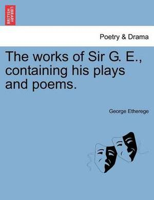 The Works of Sir G. E., Containing His Plays and Poems.