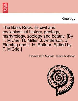 The Bass Rock: Its Civil and Ecclesiastical History, Geology, Martyrology, Zoology and Botany. [By T. M'Crie, H. Miller, J. Anderson, J. Fleming and J. H. Balfour. Edited by T. M'Crie.]