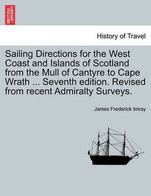 Sailing Directions for the West Coast and Islands of Scotland from the Mull of Cantyre to Cape Wrath ... Seventh Edition. Revised from Recent Admiralty Surveys.
