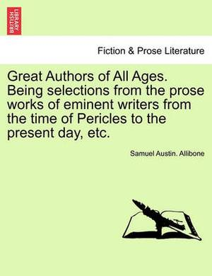 Great Authors of All Ages. Being Selections from the Prose Works of Eminent Writers from the Time of Pericles to the Present Day, Etc.