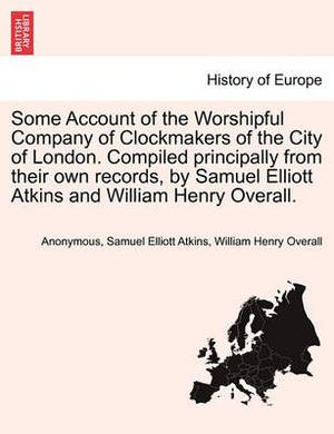 Some Account of the Worshipful Company of Clockmakers of the City of London. Compiled Principally from Their Own Records, by Samuel Elliott Atkins and William Henry Overall.