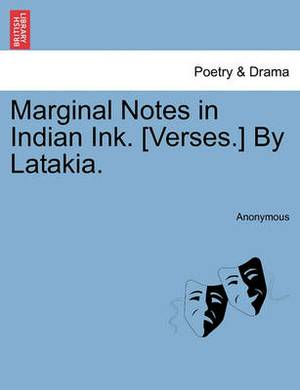 Marginal Notes in Indian Ink. [Verses.] by Latakia.