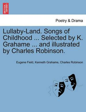 Lullaby-Land. Songs of Childhood ... Selected by K. Grahame ... and Illustrated by Charles Robinson.