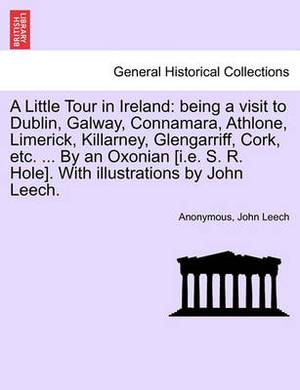A Little Tour in Ireland: Being a Visit to Dublin, Galway, Connamara, Athlone, Limerick, Killarney, Glengarriff, Cork, Etc. ... by an Oxonian [I.E. S. R. Hole]. with Illustrations by John Leech.