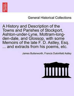 A History and Description of the Towns and Parishes of Stockport, Ashton-Under-Lyne, Mottram-Long-Den-Dale, and Glossop, with Some Memoirs of the Late F. D. Astley, Esq. ... and Extracts from His Poems, Etc.