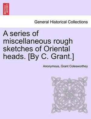 A Series of Miscellaneous Rough Sketches of Oriental Heads. [By C. Grant.]
