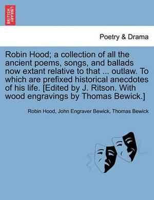 Robin Hood; A Collection of All the Ancient Poems, Songs, and Ballads Now Extant Relative to That ... Outlaw. to Which Are Prefixed Historical Anecdotes of His Life. [Edited by J. Ritson. with Wood Engravings by Thomas Bewick.] Volume the First