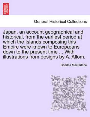 Japan, an Account Geographical and Historical, from the Earliest Period at Which the Islands Composing This Empire Were Known to Europ ANS Down to the Present Time ... with Illustrations from Designs by A. Allom.