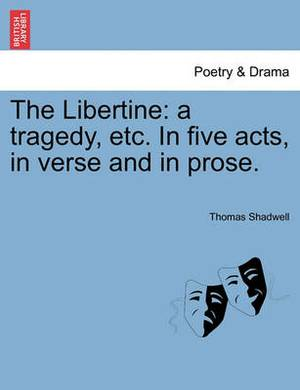 The Libertine: A Tragedy, Etc. in Five Acts, in Verse and in Prose.