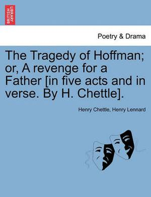The Tragedy of Hoffman; Or, a Revenge for a Father [In Five Acts and in Verse. by H. Chettle].