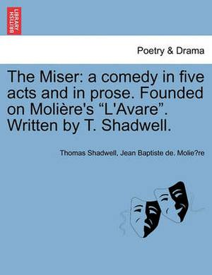 The Miser: A Comedy in Five Acts and in Prose. Founded on Moliere's L'Avare. Written by T. Shadwell.