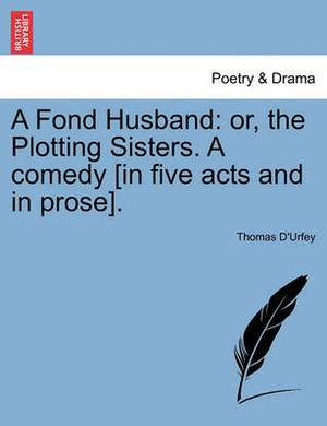 A Fond Husband: Or, the Plotting Sisters. a Comedy [In Five Acts and in Prose].