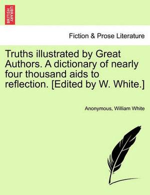 Truths Illustrated by Great Authors. a Dictionary of Nearly Four Thousand AIDS to Reflection. [Edited by W. White.]