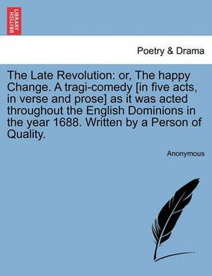 The Late Revolution: Or, the Happy Change. a Tragi-Comedy [In Five Acts, in Verse and Prose] as It Was Acted Throughout the English Dominions in the Year 1688. Written by a Person of Quality.