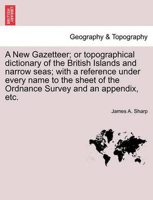 A New Gazetteer; Or Topographical Dictionary of the British Islands and Narrow Seas; With a Reference Under Every Name to the Sheet of the Ordnance Survey and an Appendix, Etc. Vol. I