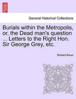 Burials Within the Metropolis, Or, the Dead Man's Question ... Letters to the Right Hon. Sir George Grey, Etc.