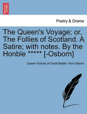 The Queen's Voyage; Or, the Follies of Scotland. a Satire; With Notes. by the Honble ***** [-Osborn]