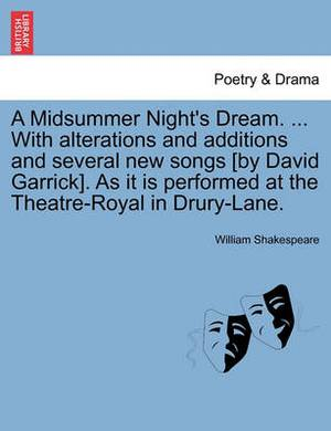 A Midsummer Night's Dream. ... with Alterations and Additions and Several New Songs [By David Garrick]. as It Is Performed at the Theatre-Royal in Drury-Lane.