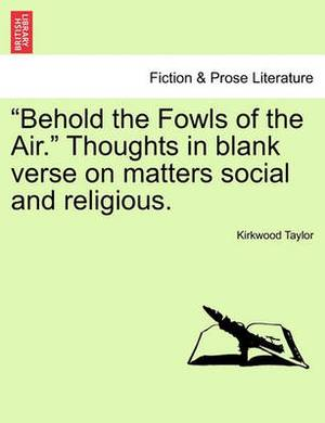 Behold the Fowls of the Air. Thoughts in Blank Verse on Matters Social and Religious.