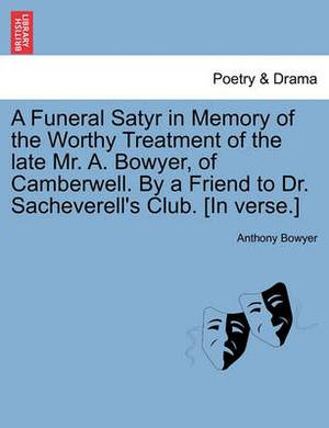 A Funeral Satyr in Memory of the Worthy Treatment of the Late Mr. A. Bowyer, of Camberwell. by a Friend to Dr. Sacheverell's Club. [In Verse.]