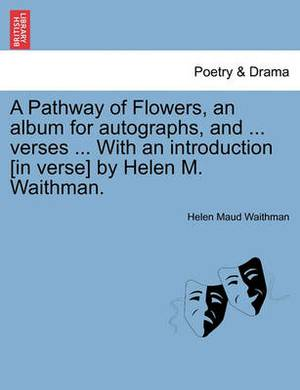A Pathway of Flowers, an Album for Autographs, and ... Verses ... with an Introduction [In Verse] by Helen M. Waithman.
