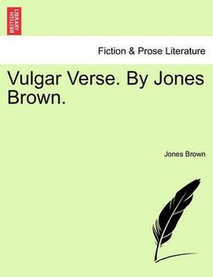 Vulgar Verse. by Jones Brown.