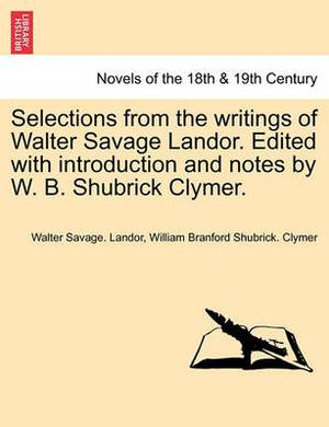 Selections from the Writings of Walter Savage Landor. Edited with Introduction and Notes by W. B. Shubrick Clymer.