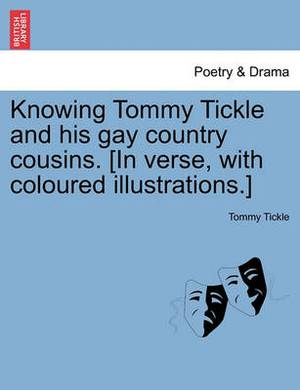 Knowing Tommy Tickle and His Gay Country Cousins. [In Verse, with Coloured Illustrations.]
