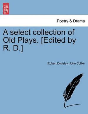 A Select Collection of Old Plays. [Edited by R. D.]