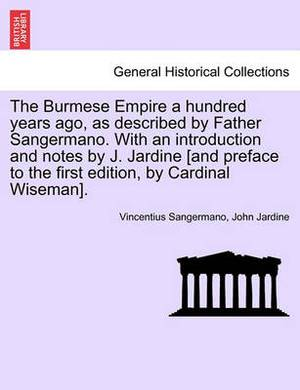 The Burmese Empire a Hundred Years Ago, as Described by Father Sangermano. with an Introduction and Notes by J. Jardine [And Preface to the First Edition, by Cardinal Wiseman].