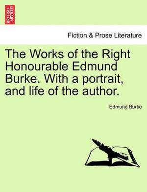 The Works of the Right Honourable Edmund Burke. with a Portrait, and Life of the Author.