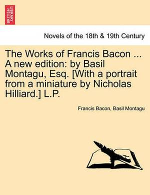 The Works of Francis Bacon ... a New Edition: By Basil Montagu, Esq. [With a Portrait from a Miniature by Nicholas Hilliard.] L.P. Volume the Ninth