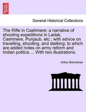 The Rifle in Cashmere: A Narrative of Shooting Expeditions in Ladak, Cashmere, Punjaub, Etc.; With Advice on Travelling, Shooting, and Stalking; To Which Are Added Notes on Army Reform and Indian Politics ... with Two Illustrations.