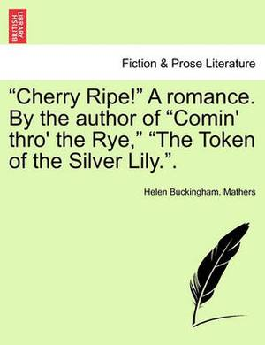 Cherry Ripe! a Romance. by the Author of  Comin' Thro' the Rye,   The Token of the Silver Lily..
