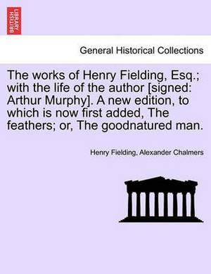 Works of Henry Fielding, Esq.; With the Life of the Author [Signed: Arthur Murphy]. a New Edition, to Which Is Now First Added Feathers; Or