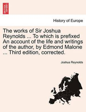 The Works of Sir Joshua Reynolds ... to Which Is Prefixed an Account of the Life and Writings of the Author, by Edmond Malone ... Third Edition, Corrected.