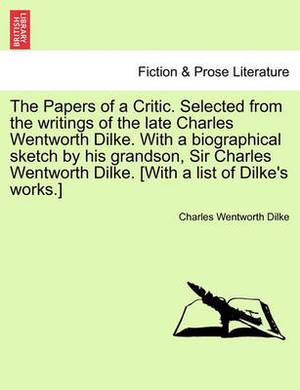 The Papers of a Critic. Selected from the Writings of the Late Charles Wentworth Dilke. with a Biographical Sketch by His Grandson, Sir Charles Wentworth Dilke. [With a List of Dilke's Works.]