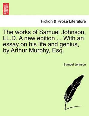 The Works of Samuel Johnson, LL.D. a New Edition ... with an Essay on His Life and Genius, by Arthur Murphy, Esq.