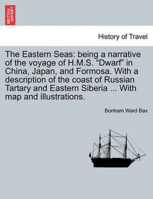 The Eastern Seas: Being a Narrative of the Voyage of H.M.S.  Dwarf  in China, Japan, and Formosa. with a Description of the Coast of Russian Tartary and Eastern Siberia ... with Map and Illustrations.