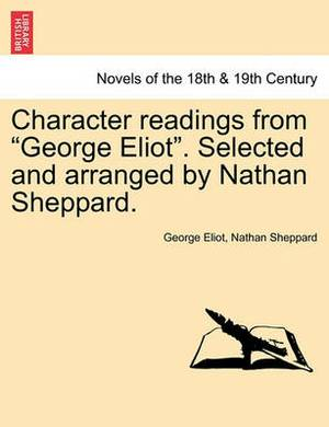 Character Readings from George Eliot. Selected and Arranged by Nathan Sheppard.
