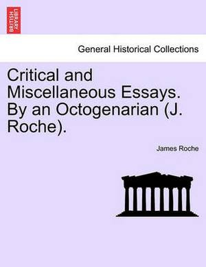 Critical and Miscellaneous Essays. by an Octogenarian (J. Roche).